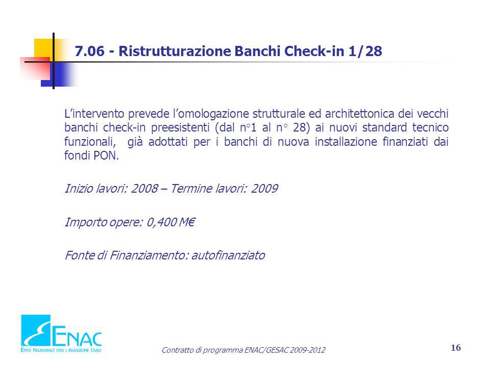 Contratto di programma ENAC/GESAC 2009-2012 16 7.06 - Ristrutturazione Banchi Check-in 1/28 L'intervento prevede l'omologazione strutturale ed architettonica dei vecchi banchi check-in preesistenti (dal n°1 al n° 28) ai nuovi standard tecnico funzionali, già adottati per i banchi di nuova installazione finanziati dai fondi PON.