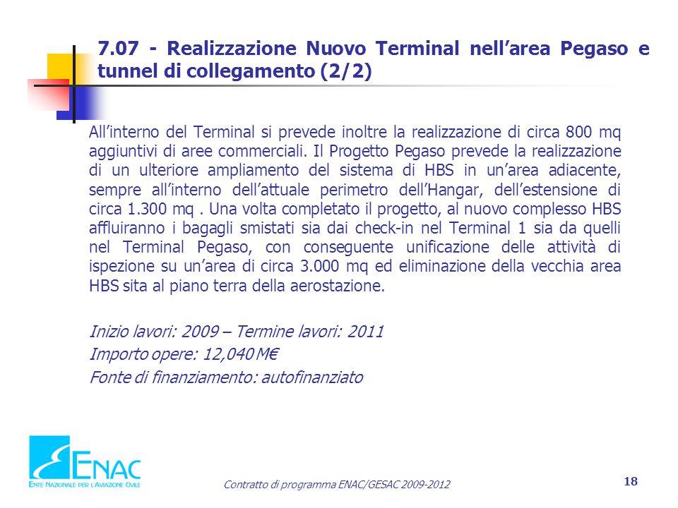 Contratto di programma ENAC/GESAC 2009-2012 18 7.07 - Realizzazione Nuovo Terminal nell'area Pegaso e tunnel di collegamento (2/2) All'interno del Terminal si prevede inoltre la realizzazione di circa 800 mq aggiuntivi di aree commerciali.