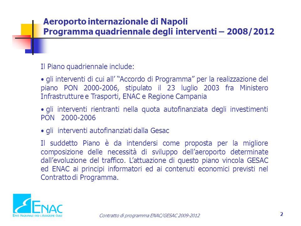 Contratto di programma ENAC/GESAC 2009-2012 2 Aeroporto internazionale di Napoli Programma quadriennale degli interventi – 2008/2012 Il Piano quadriennale include: gli interventi di cui all' Accordo di Programma per la realizzazione del piano PON 2000-2006, stipulato il 23 luglio 2003 fra Ministero Infrastrutture e Trasporti, ENAC e Regione Campania gli interventi rientranti nella quota autofinanziata degli investimenti PON 2000-2006 gli interventi autofinanziati dalla Gesac Il suddetto Piano è da intendersi come proposta per la migliore composizione delle necessità di sviluppo dell'aeroporto determinate dall'evoluzione del traffico.