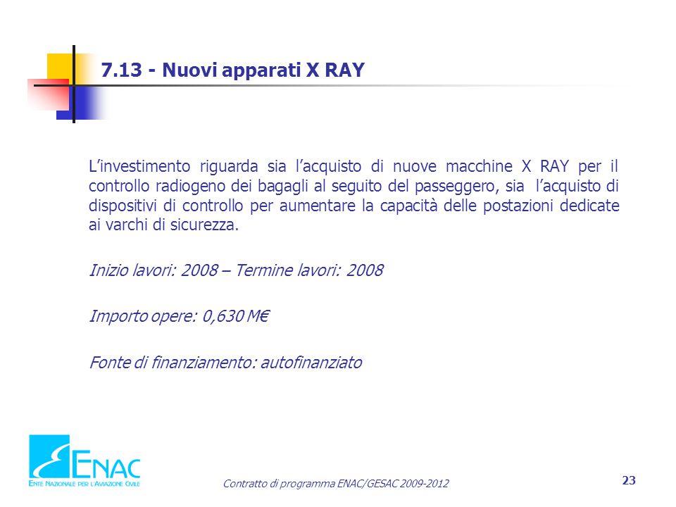 Contratto di programma ENAC/GESAC 2009-2012 23 7.13 - Nuovi apparati X RAY L'investimento riguarda sia l'acquisto di nuove macchine X RAY per il controllo radiogeno dei bagagli al seguito del passeggero, sia l'acquisto di dispositivi di controllo per aumentare la capacità delle postazioni dedicate ai varchi di sicurezza.