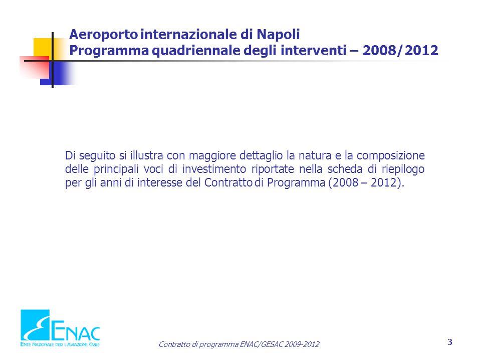 Contratto di programma ENAC/GESAC 2009-2012 3 Aeroporto internazionale di Napoli Programma quadriennale degli interventi – 2008/2012 Di seguito si illustra con maggiore dettaglio la natura e la composizione delle principali voci di investimento riportate nella scheda di riepilogo per gli anni di interesse del Contratto di Programma (2008 – 2012).