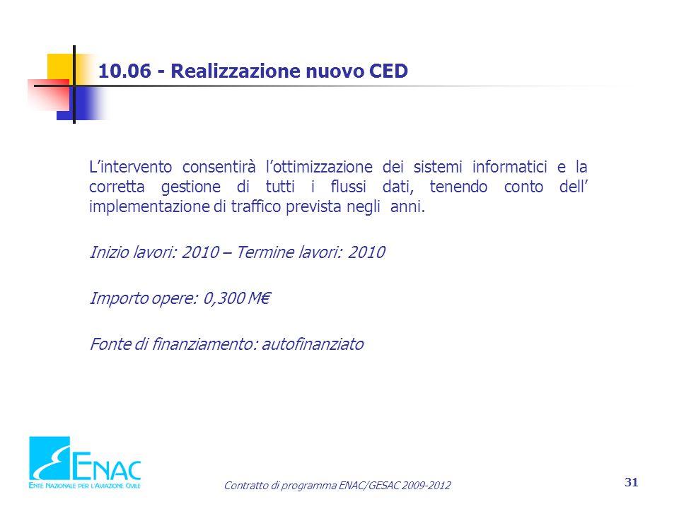 Contratto di programma ENAC/GESAC 2009-2012 31 10.06 - Realizzazione nuovo CED L'intervento consentirà l'ottimizzazione dei sistemi informatici e la corretta gestione di tutti i flussi dati, tenendo conto dell' implementazione di traffico prevista negli anni.