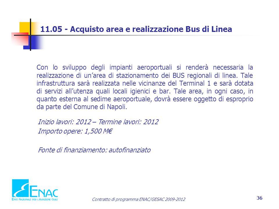 Contratto di programma ENAC/GESAC 2009-2012 36 11.05 - Acquisto area e realizzazione Bus di Linea Con lo sviluppo degli impianti aeroportuali si renderà necessaria la realizzazione di un'area di stazionamento dei BUS regionali di linea.