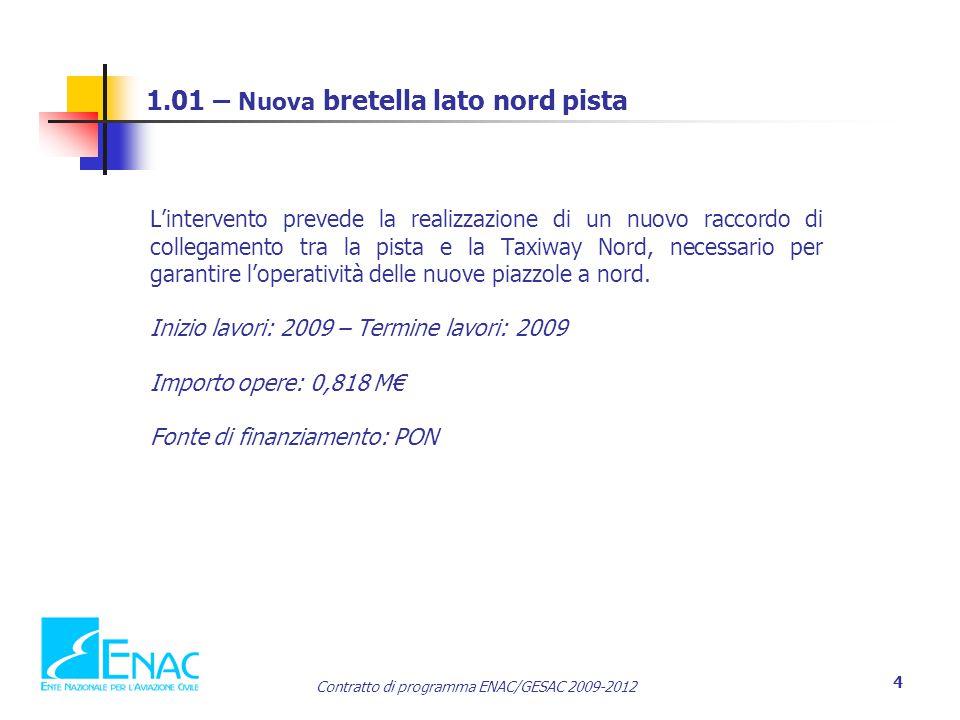 Contratto di programma ENAC/GESAC 2009-2012 4 1.01 – Nuova bretella lato nord pista L'intervento prevede la realizzazione di un nuovo raccordo di collegamento tra la pista e la Taxiway Nord, necessario per garantire l'operatività delle nuove piazzole a nord.