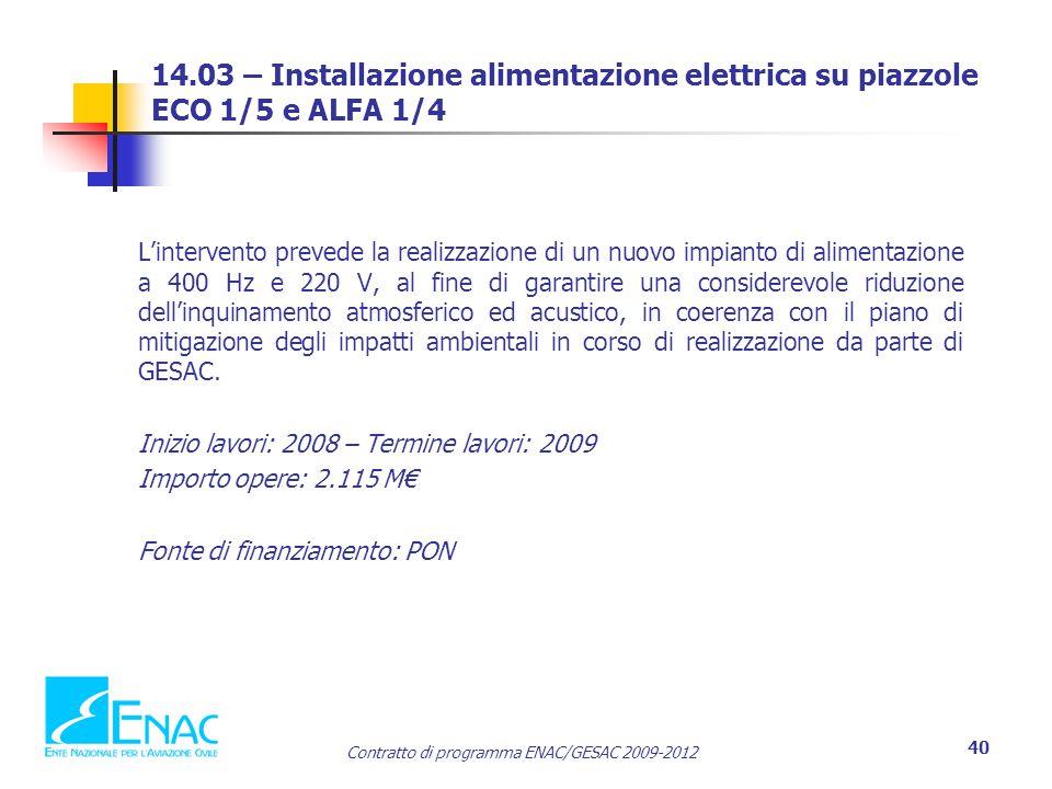 Contratto di programma ENAC/GESAC 2009-2012 40 14.03 – Installazione alimentazione elettrica su piazzole ECO 1/5 e ALFA 1/4 L'intervento prevede la realizzazione di un nuovo impianto di alimentazione a 400 Hz e 220 V, al fine di garantire una considerevole riduzione dell'inquinamento atmosferico ed acustico, in coerenza con il piano di mitigazione degli impatti ambientali in corso di realizzazione da parte di GESAC.