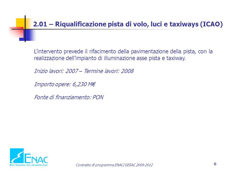 Contratto di programma ENAC/GESAC 2009-2012 6 2.01 – Riqualificazione pista di volo, luci e taxiways (ICAO) L'intervento prevede il rifacimento della pavimentazione della pista, con la realizzazione dell'impianto di illuminazione asse pista e taxiway.