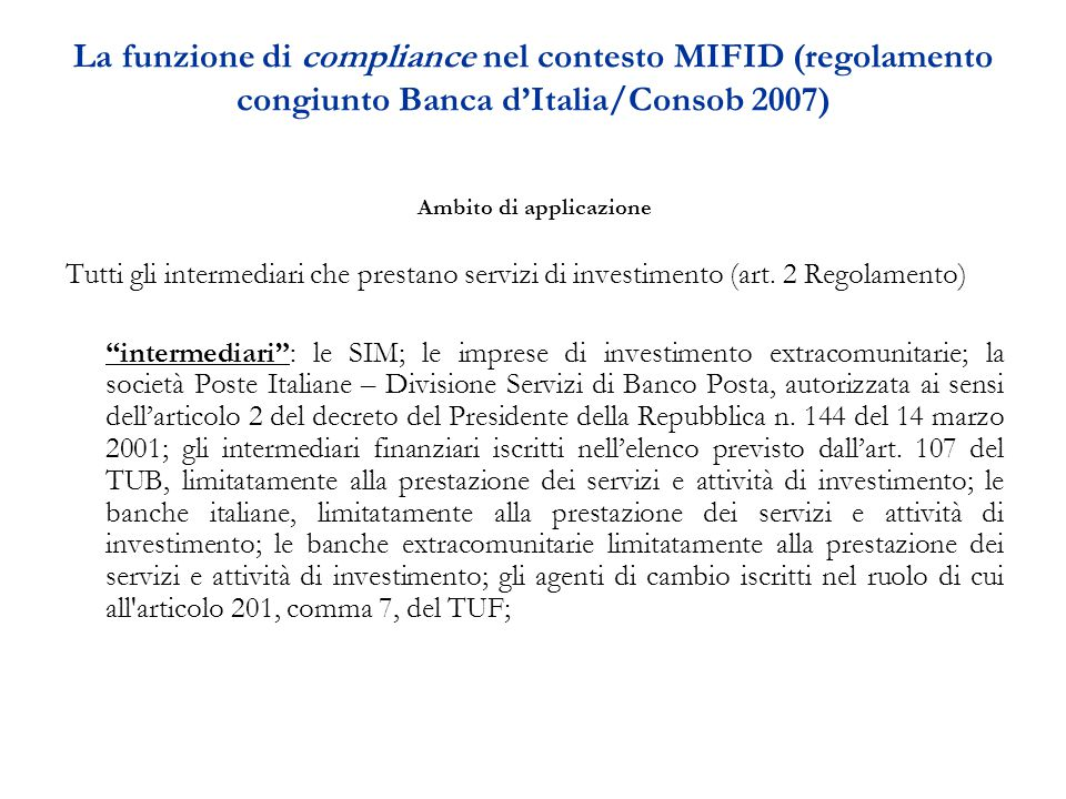 La funzione di compliance nel contesto MIFID (regolamento congiunto Banca d'Italia/Consob 2007) Ambito di applicazione Tutti gli intermediari che prestano servizi di investimento (art.
