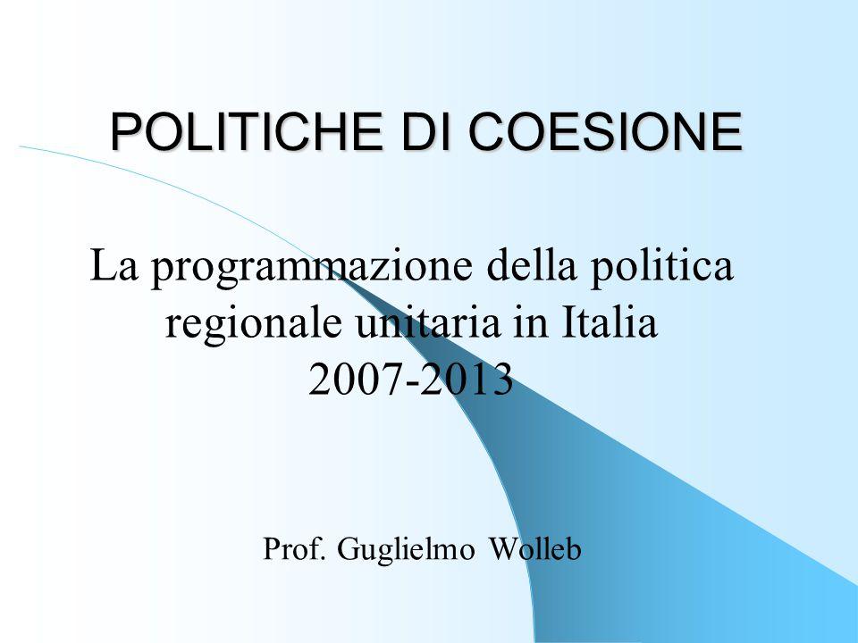 POLITICHE DI COESIONE Prof. Guglielmo Wolleb La programmazione della politica regionale unitaria in Italia 2007-2013