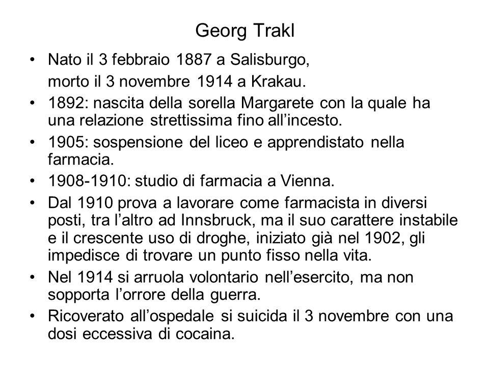 Georg Trakl Nato il 3 febbraio 1887 a Salisburgo, morto il 3 novembre 1914 a Krakau. 1892: nascita della sorella Margarete con la quale ha una relazio