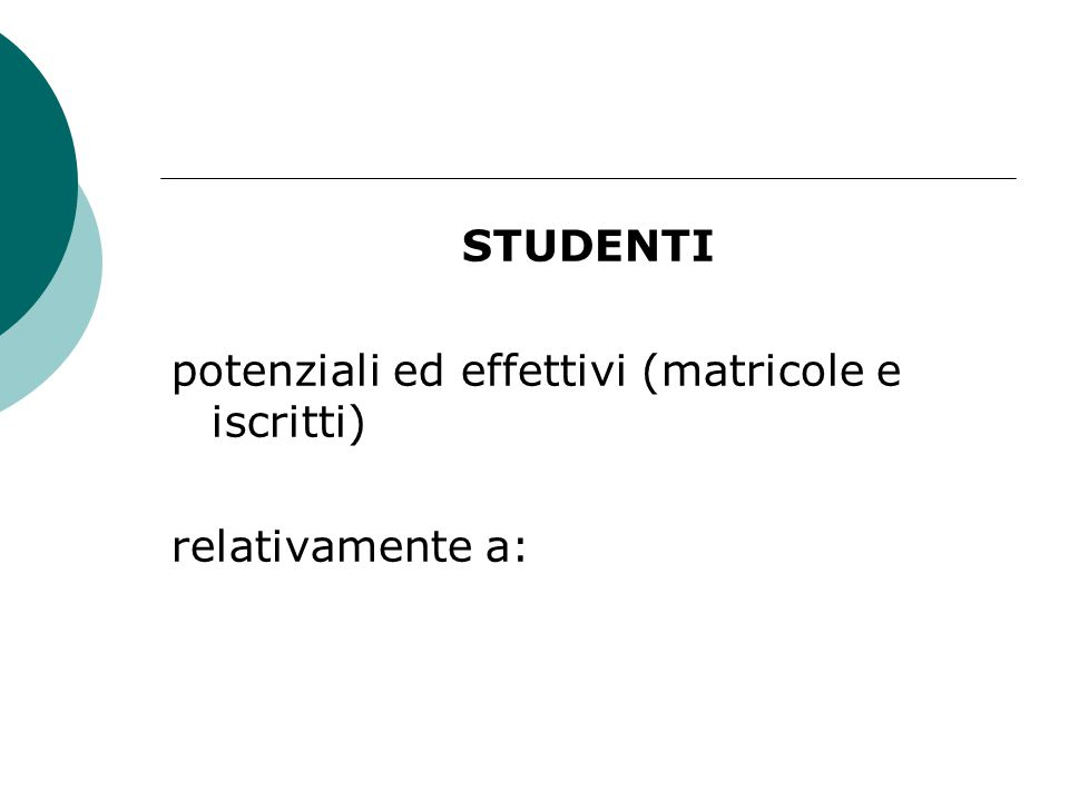 STUDENTI potenziali ed effettivi (matricole e iscritti) relativamente a: