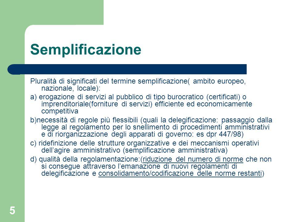 5 Semplificazione Pluralità di significati del termine semplificazione( ambito europeo, nazionale, locale): a) erogazione di servizi al pubblico di tipo burocratico (certificati) o imprenditoriale(forniture di servizi) efficiente ed economicamente competitiva b)necessità di regole più flessibili (quali la delegificazione: passaggio dalla legge al regolamento per lo snellimento di procedimenti amministrativi e di riorganizzazione degli apparati di governo: es dpr 447/98) c) ridefinizione delle strutture organizzative e dei meccanismi operativi dell'agire amministrativo (semplificazione amministrativa) d) qualità della regolamentazione:(riduzione del numero di norme che non si consegue attraverso l'emanazione di nuovi regolamenti di delegificazione e consolidamento/codificazione delle norme restanti)