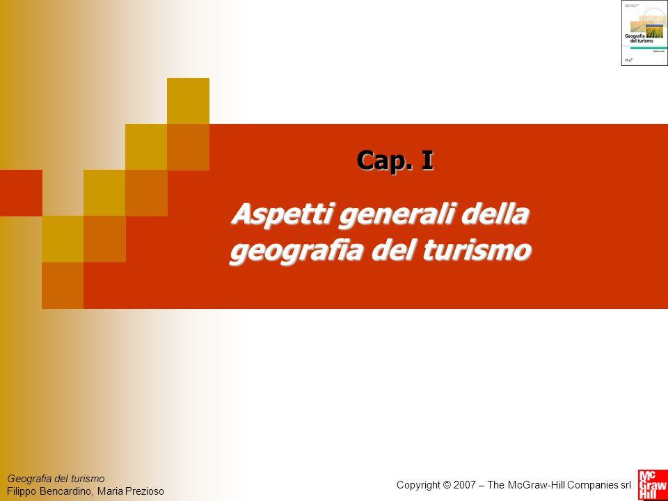 Geografia del turismo Filippo Bencardino, Maria Prezioso Copyright © 2007 – The McGraw-Hill Companies srl Aspetti generali della geografia del turismo Cap.