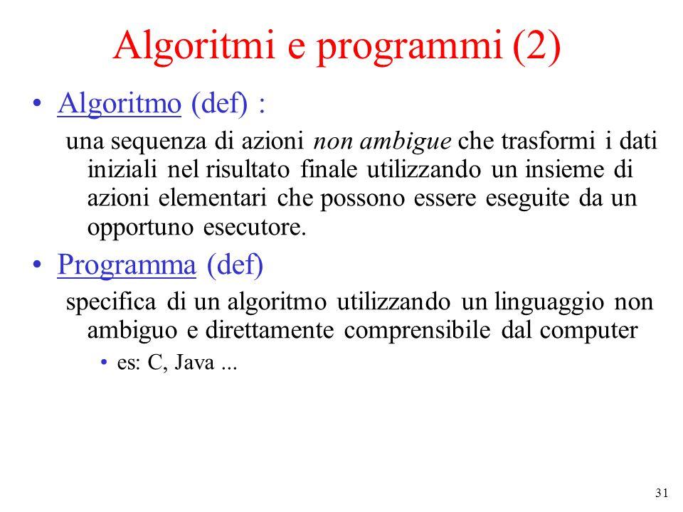 31 Algoritmi e programmi (2) Algoritmo (def) : una sequenza di azioni non ambigue che trasformi i dati iniziali nel risultato finale utilizzando un insieme di azioni elementari che possono essere eseguite da un opportuno esecutore.