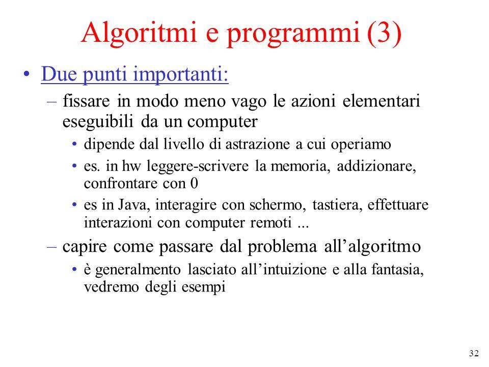 32 Algoritmi e programmi (3) Due punti importanti: –fissare in modo meno vago le azioni elementari eseguibili da un computer dipende dal livello di astrazione a cui operiamo es.