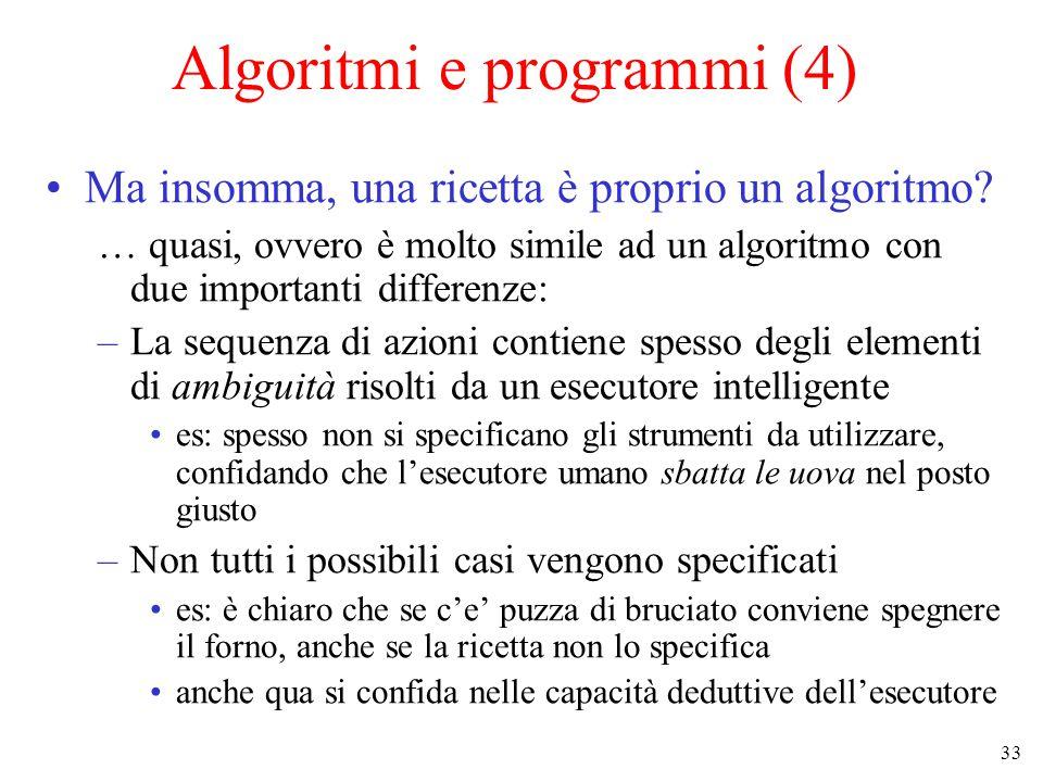 33 Algoritmi e programmi (4) Ma insomma, una ricetta è proprio un algoritmo.