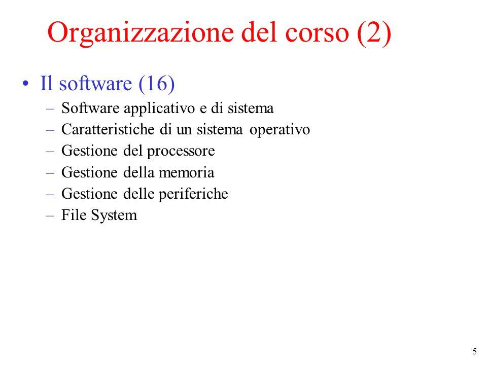 5 Organizzazione del corso (2) Il software (16) –Software applicativo e di sistema –Caratteristiche di un sistema operativo –Gestione del processore –Gestione della memoria –Gestione delle periferiche –File System