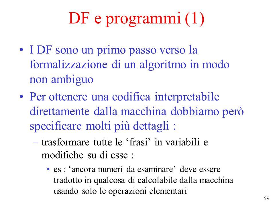 59 DF e programmi (1) I DF sono un primo passo verso la formalizzazione di un algoritmo in modo non ambiguo Per ottenere una codifica interpretabile direttamente dalla macchina dobbiamo però specificare molti più dettagli : –trasformare tutte le 'frasi' in variabili e modifiche su di esse : es : 'ancora numeri da esaminare' deve essere tradotto in qualcosa di calcolabile dalla macchina usando solo le operazioni elementari