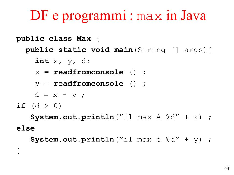 64 DF e programmi : max in Java public class Max { public static void main(String [] args){ int x, y, d; x = readfromconsole () ; y = readfromconsole () ; d = x - y ; if (d > 0) System.out.println( il max è %d + x) ; else System.out.println( il max è %d + y) ; }