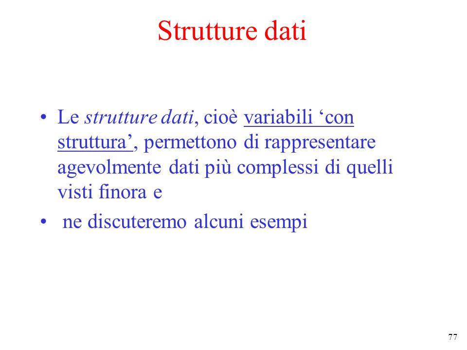 77 Strutture dati Le strutture dati, cioè variabili 'con struttura', permettono di rappresentare agevolmente dati più complessi di quelli visti finora e ne discuteremo alcuni esempi