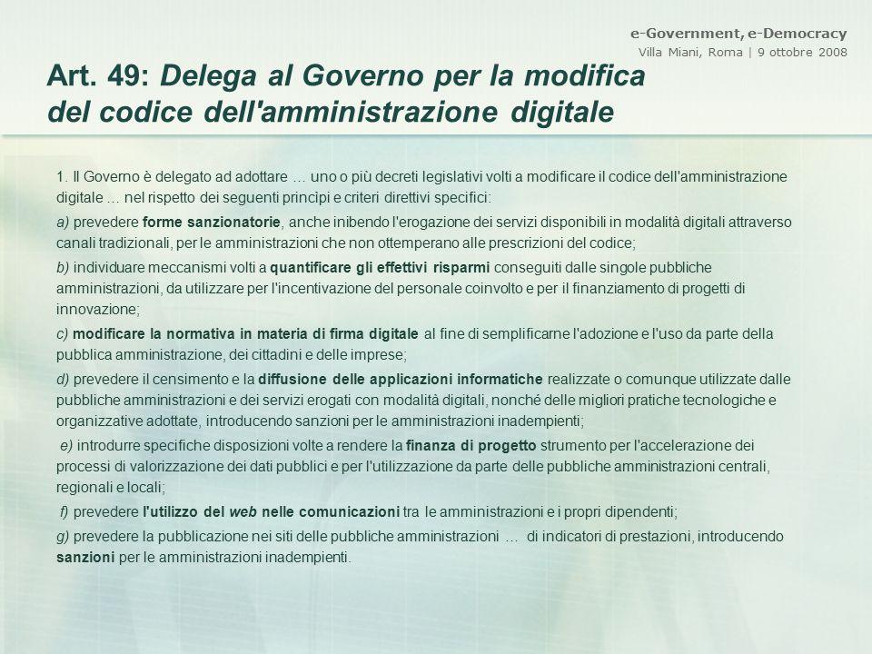 e-Government, e-Democracy Villa Miani, Roma | 9 ottobre 2008 Art. 49: Delega al Governo per la modifica del codice dell'amministrazione digitale 1. Il