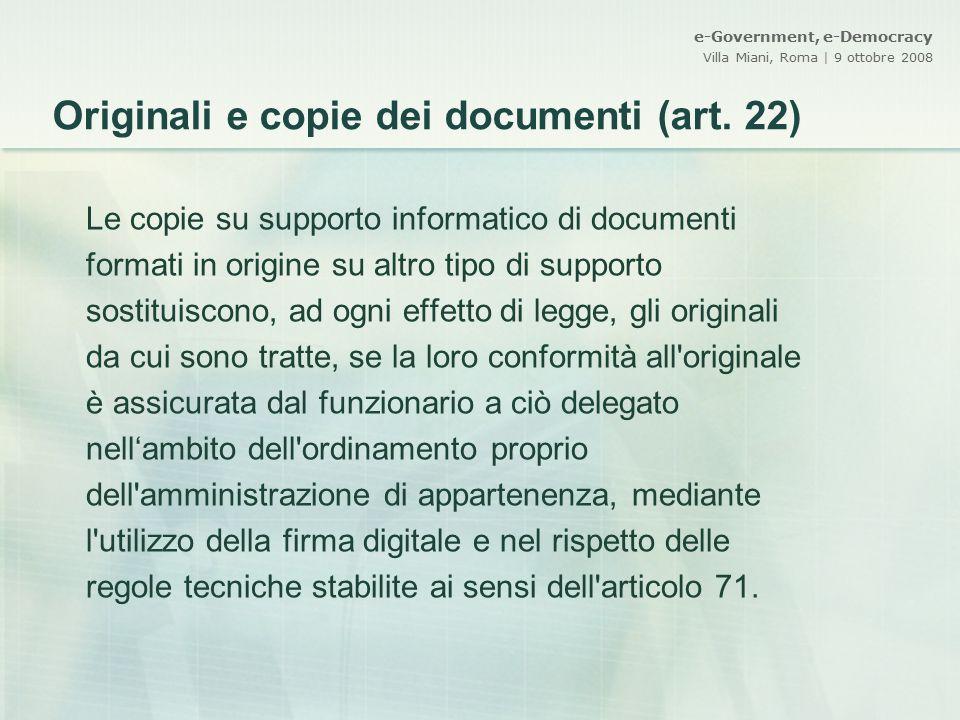e-Government, e-Democracy Villa Miani, Roma | 9 ottobre 2008 Originali e copie dei documenti (art. 22) Le copie su supporto informatico di documenti f