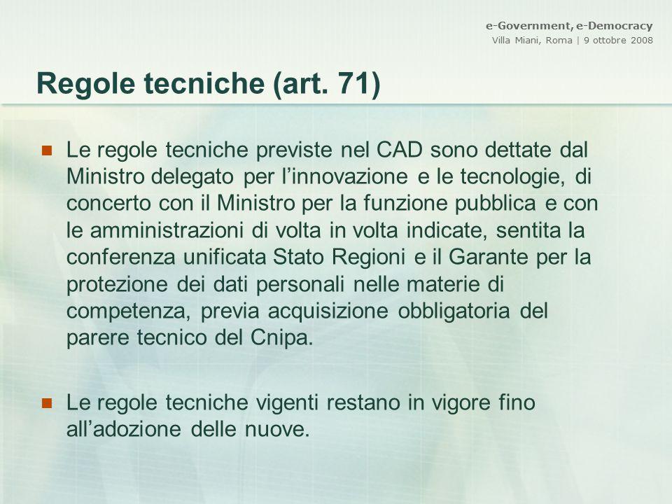 e-Government, e-Democracy Villa Miani, Roma | 9 ottobre 2008 Regole tecniche (art. 71) Le regole tecniche previste nel CAD sono dettate dal Ministro d