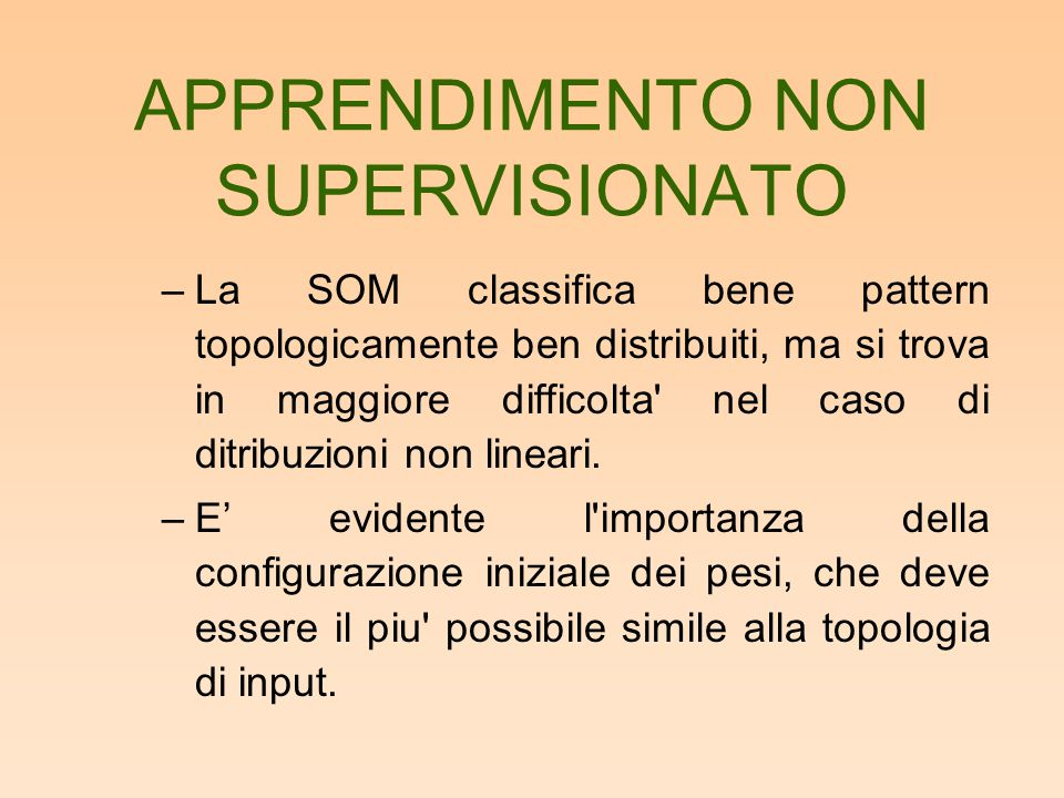 APPRENDIMENTO NON SUPERVISIONATO –La SOM classifica bene pattern topologicamente ben distribuiti, ma si trova in maggiore difficolta' nel caso di ditr