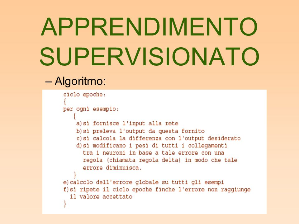 APPRENDIMENTO SUPERVISIONATO –Regola Delta generalizzata: Errore = ( Dj – Oj) 2  w ij = -  (d err / dw ij )  Vogliamo minimizzare l'errore  Facciamo piccoli spostamenti di segno opposto alla derivata della funzione errore