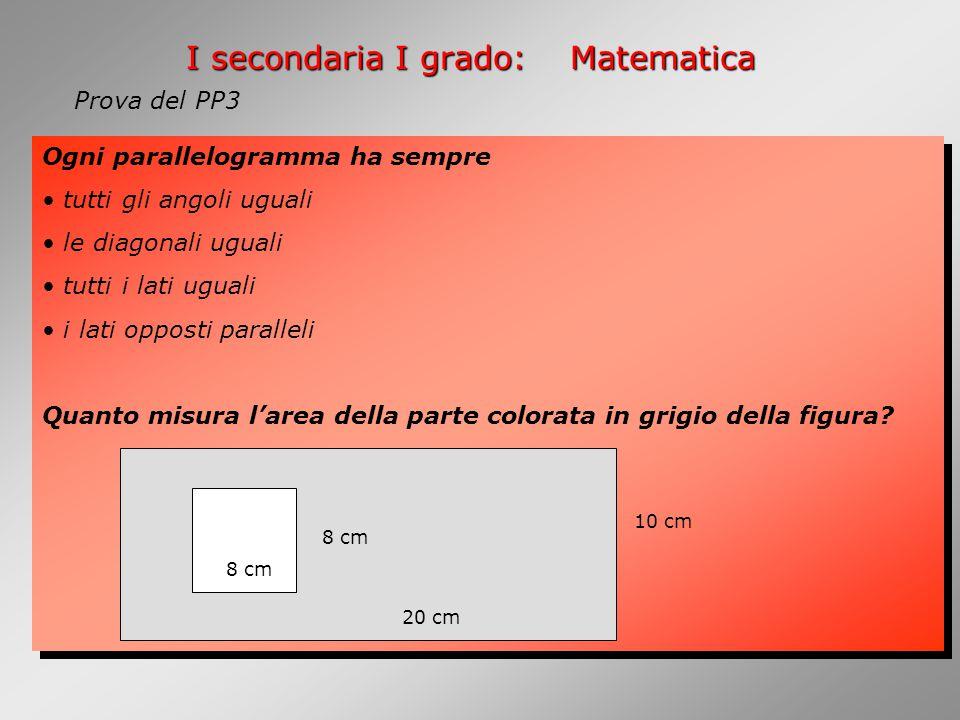I secondaria I grado:Matematica Ogni parallelogramma ha sempre tutti gli angoli uguali le diagonali uguali tutti i lati uguali i lati opposti paralleli Quanto misura l'area della parte colorata in grigio della figura.