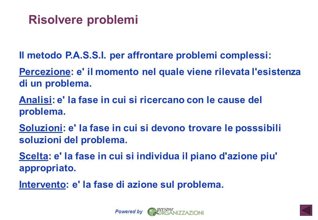 Powered by Risolvere problemi Il metodo P.A.S.S.I. per affrontare problemi complessi: Percezione: e' il momento nel quale viene rilevata l'esistenza d