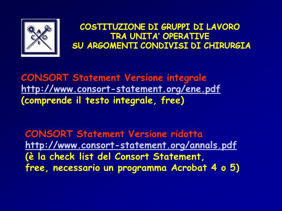 COSTITUZIONE DI GRUPPI DI LAVORO TRA UNITA' OPERATIVE SU ARGOMENTI CONDIVISI DI CHIRURGIA CONSORT Statement Versione integrale http://www.consort-statement.org/ene.pdf (comprende il testo integrale, free) CONSORT Statement Versione ridotta http://www.consort-statement.org/annals.pdf (è la check list del Consort Statement, free, necessario un programma Acrobat 4 o 5)
