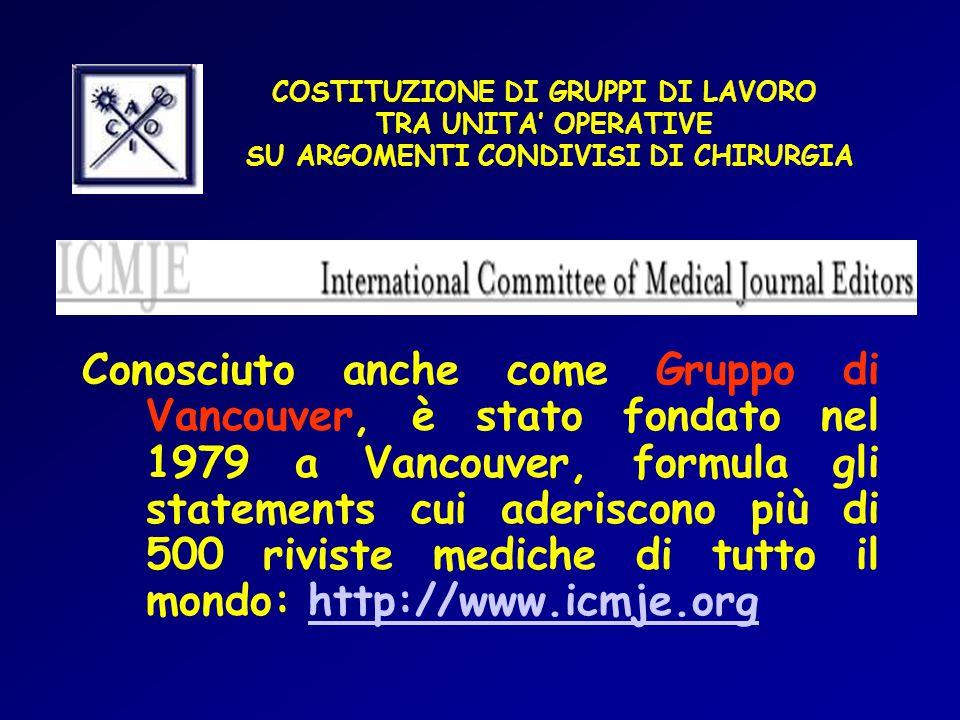COSTITUZIONE DI GRUPPI DI LAVORO TRA UNITA' OPERATIVE SU ARGOMENTI CONDIVISI DI CHIRURGIA Conosciuto anche come Gruppo di Vancouver, è stato fondato nel 1979 a Vancouver, formula gli statements cui aderiscono più di 500 riviste mediche di tutto il mondo: http://www.icmje.orghttp://www.icmje.org
