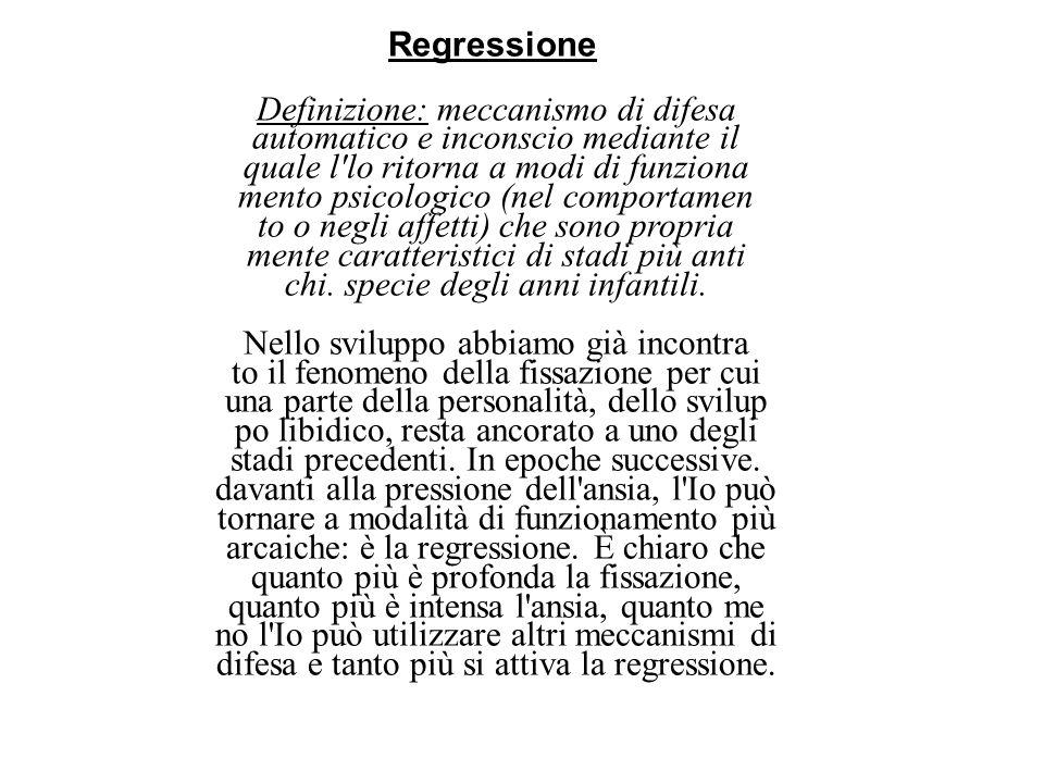Regressione Definizione: meccanismo di difesa automatico e inconscio mediante il quale l'lo ritorna a modi di funziona mento psicologico (nel comport