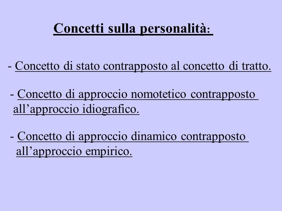 Concetti sulla personalità : - Concetto di stato contrapposto al concetto di tratto. - Concetto di approccio nomotetico contrapposto all'approccio idi