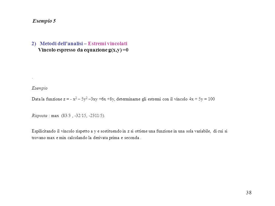 38. Esempio Data la funzione z = - x 2 – 5y 2 –3xy +6x +8y, determinarne gli estremi con il vincolo 4x + 5y = 100 Risposta : max (83/3, -32/15, -2311/