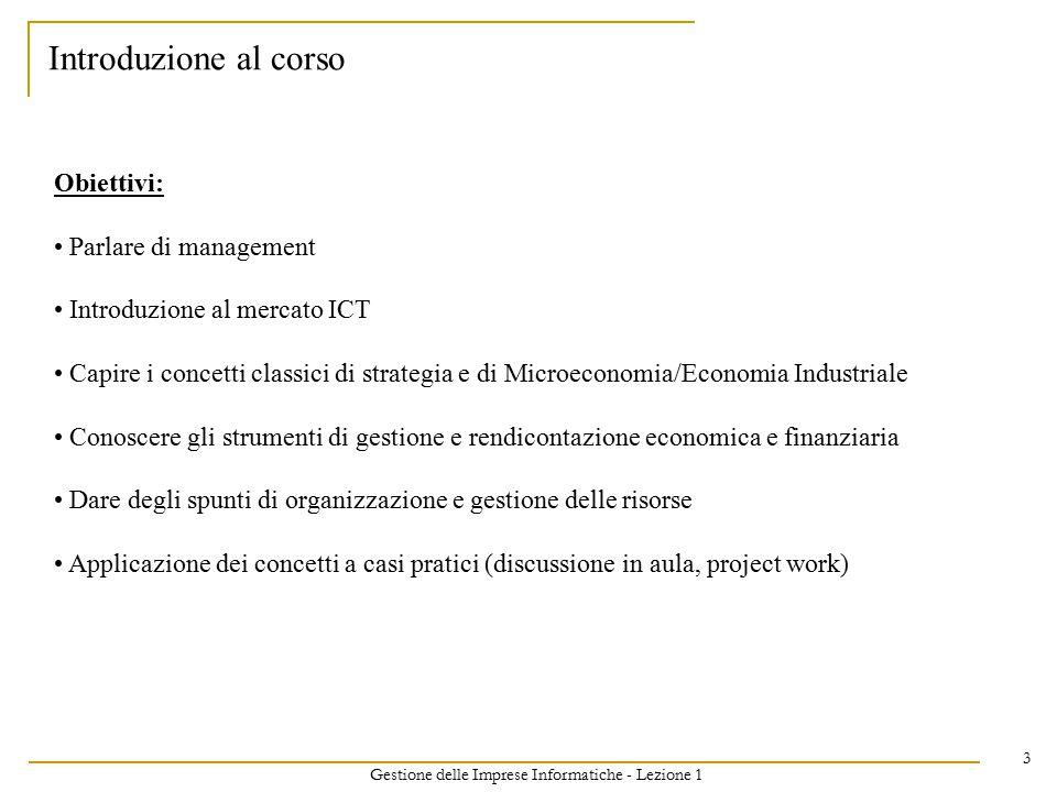 Gestione delle Imprese Informatiche - Lezione 1 3 Introduzione al corso Obiettivi: Parlare di management Introduzione al mercato ICT Capire i concetti