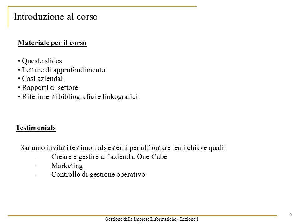Gestione delle Imprese Informatiche - Lezione 1 6 Introduzione al corso Materiale per il corso Queste slides Letture di approfondimento Casi aziendali