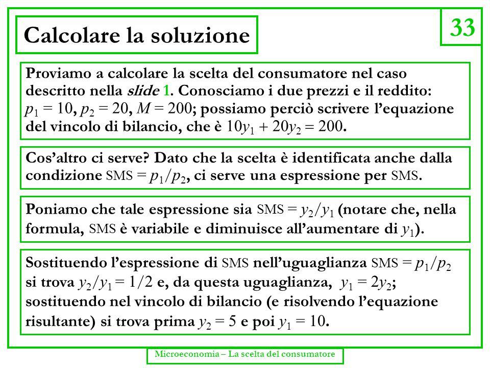 33 Microeconomia – La scelta del consumatore Calcolare la soluzione Proviamo a calcolare la scelta del consumatore nel caso descritto nella slide 1. C