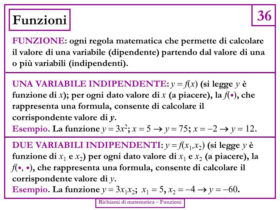 36 Richiami di matematica – Funzioni Funzioni FUNZIONE: ogni regola matematica che permette di calcolare il valore di una variabile (dipendente) parte