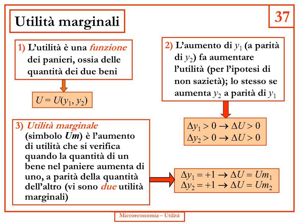 37 Microeconomia – Utilità Utilità marginali 3) Utilità marginale (simbolo Um ) è l'aumento di utilità che si verifica quando la quantità di un bene n