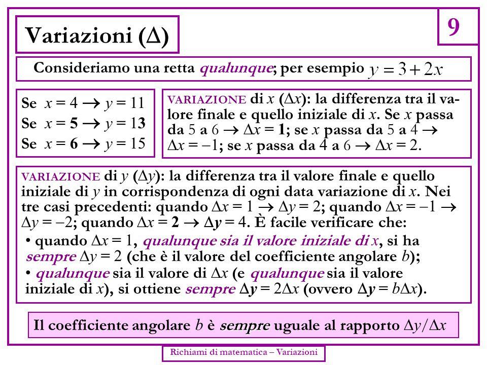 9 Richiami di matematica – Variazioni Variazioni (  ) Consideriamo una retta qualunque; per esempio Se x = 4  y = 11 Se x = 5  y = 13 Se x = 6  y
