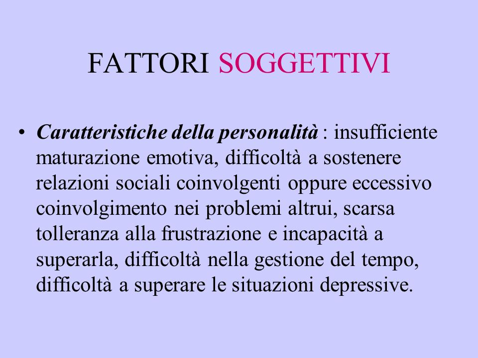 FATTORI SOGGETTIVI Caratteristiche della personalità : insufficiente maturazione emotiva, difficoltà a sostenere relazioni sociali coinvolgenti oppure