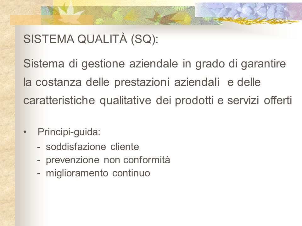 SISTEMA QUALITÀ (SQ): Sistema di gestione aziendale in grado di garantire la costanza delle prestazioni aziendali e delle caratteristiche qualitative