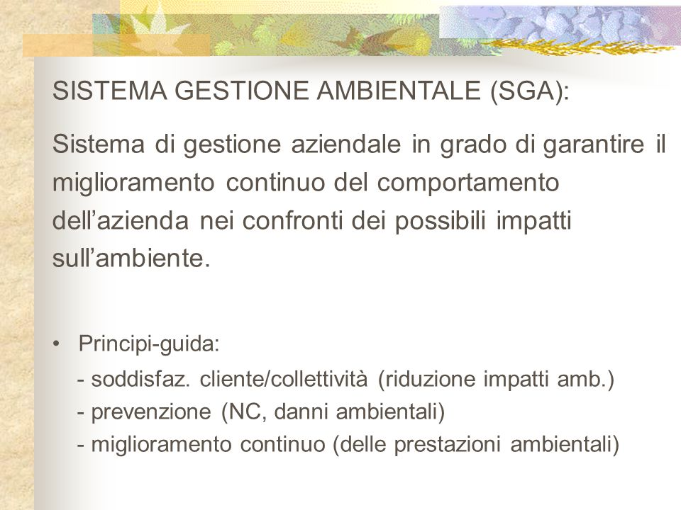SISTEMA GESTIONE AMBIENTALE (SGA): Sistema di gestione aziendale in grado di garantire il miglioramento continuo del comportamento dell'azienda nei confronti dei possibili impatti sull'ambiente.
