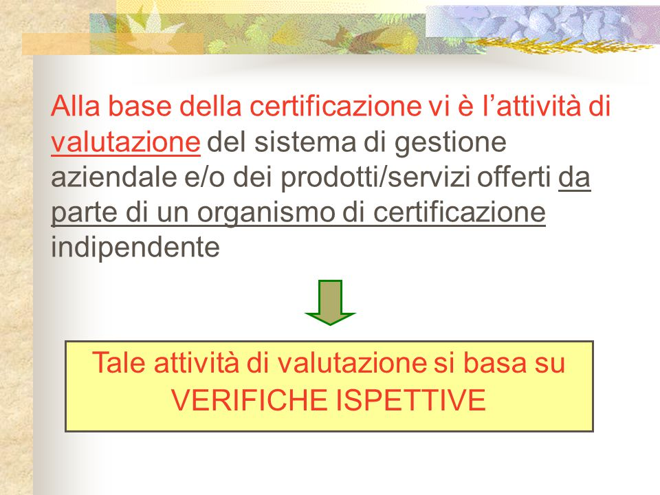 Alla base della certificazione vi è l'attività di valutazione del sistema di gestione aziendale e/o dei prodotti/servizi offerti da parte di un organismo di certificazione indipendente Tale attività di valutazione si basa su VERIFICHE ISPETTIVE
