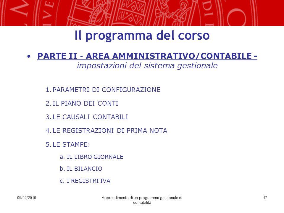 05/02/2010Apprendimento di un programma gestionale di contabilità 17 Il programma del corso PARTE II – AREA AMMINISTRATIVO/CONTABILE - impostazioni del sistema gestionale 1.PARAMETRI DI CONFIGURAZIONE 2.IL PIANO DEI CONTI 3.LE CAUSALI CONTABILI 4.LE REGISTRAZIONI DI PRIMA NOTA 5.LE STAMPE: a.IL LIBRO GIORNALE b.IL BILANCIO c.I REGISTRI IVA