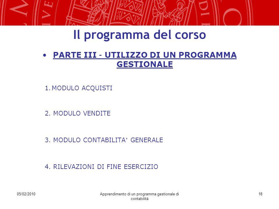 05/02/2010Apprendimento di un programma gestionale di contabilità 18 Il programma del corso PARTE III – UTILIZZO DI UN PROGRAMMA GESTIONALE 1.MODULO ACQUISTI 2.
