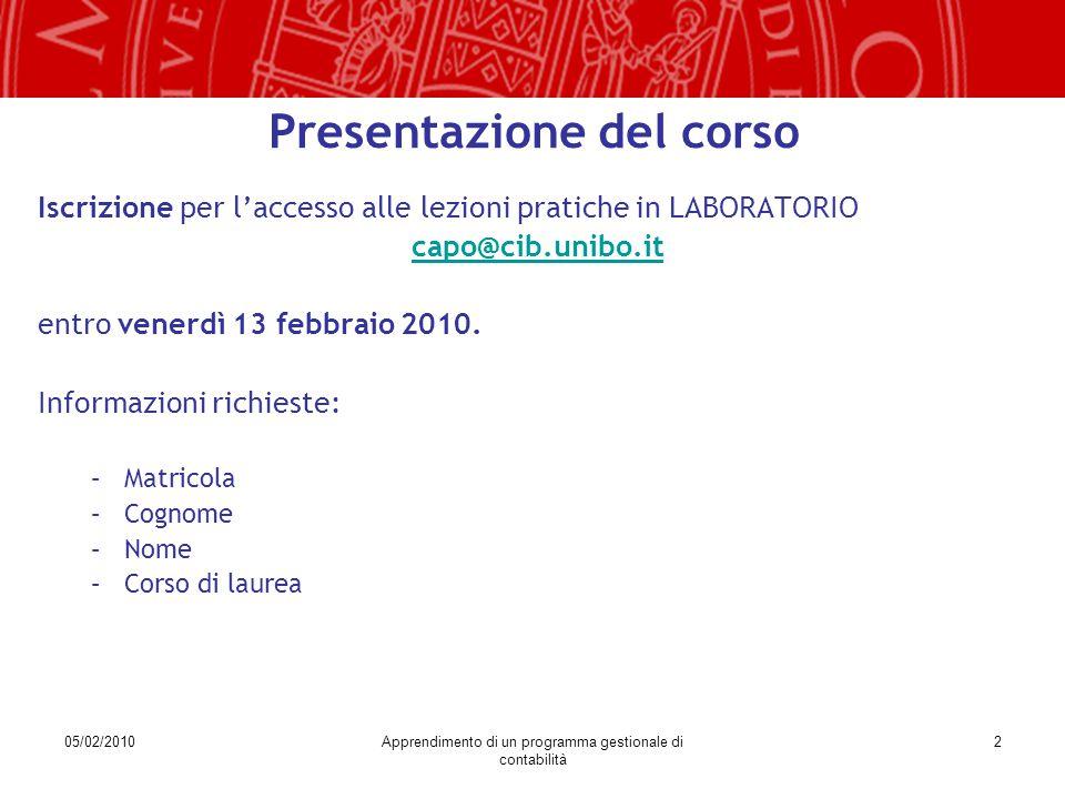 05/02/2010Apprendimento di un programma gestionale di contabilità 2 Presentazione del corso Iscrizione per l'accesso alle lezioni pratiche in LABORATORIO capo@cib.unibo.it entro venerdì 13 febbraio 2010.