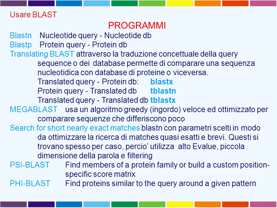 Usare BLAST PROGRAMMI Blastn Nucleotide query - Nucleotide db Blastp Protein query - Protein db Translating BLAST attraverso la traduzione concettuale della query sequence o dei database permette di comparare una sequenza nucleotidica con database di proteine o viceversa.