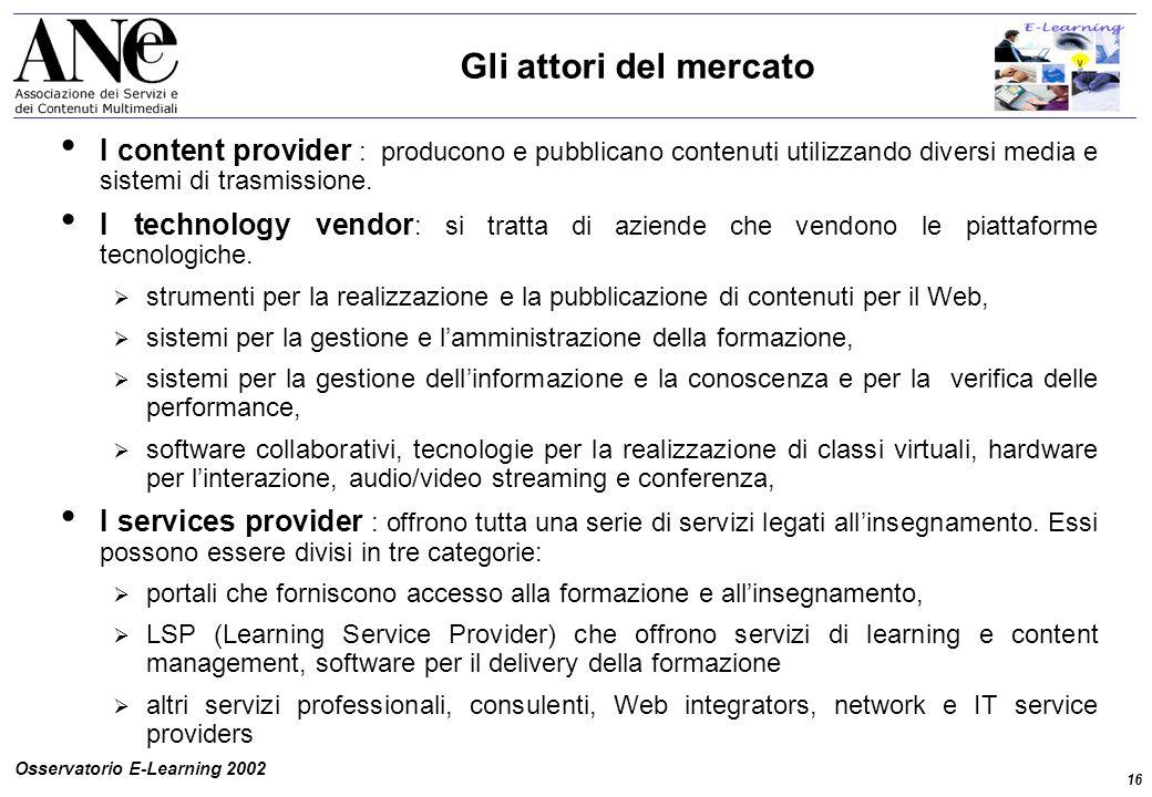 16 Osservatorio E-Learning 2002 Gli attori del mercato I content provider : producono e pubblicano contenuti utilizzando diversi media e sistemi di trasmissione.